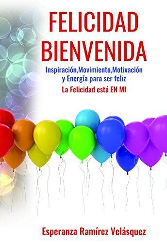 FELICIDAD BIENVENIDA La felicidad está EN MI: FORMULA de Motivación,Inspiración,energía y Movimiento para ser FELIZ (Spanish Edition)
