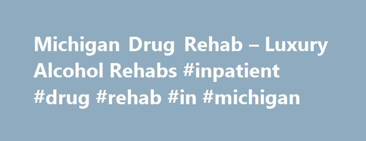 Michigan Drug Rehab – Luxury Alcohol Rehabs #inpatient #drug #rehab #in #michigan http://papua-new-guinea.nef2.com/michigan-drug-rehab-luxury-alcohol-rehabs-inpatient-drug-rehab-in-michigan/  # Michigan Inpatient Drug Rehab Programs Even if You're Not Ready to Visit a Facility Find a Local Rep Inpatient Vs. Outpatient Rehabilitation in Michigan One of the imperative decisions when you or your loved one chooses between drug abuse rehabs in is deciding between Outpatient versus Residential…