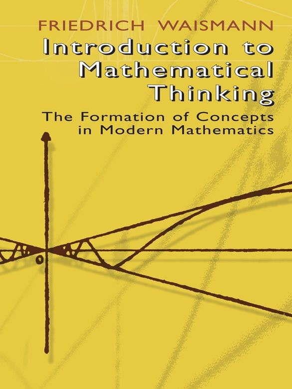 Introduction to Mathematical Thinking by Friedrich Waismann   This enlightening survey of mathematical concept formation holds a natural appeal to philosophically minded readers, and no formal training in mathematics is necessary to appreciate its clear exposition of mathematic fundamentals. Rather than a system of theorems with completely developed proofs or examples of applications, readers will encounter a coherent presentation of mathematical ideas that begins with the...