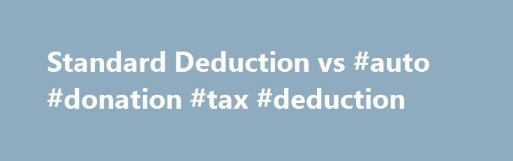 Standard Deduction vs #auto #donation #tax #deduction http://washington.remmont.com/standard-deduction-vs-auto-donation-tax-deduction/  # Standard or itemized tax deduction? Corey Jenkins/Getty Images Everyone wants to pay less in taxes — legally, of course. Tax deductions reduce your taxable income. Less income means a smaller tax bill. Taxpayers can choose to use the standard deduction, or they can itemize deductions. What's the best way to reach the smallest possible taxable income level?…