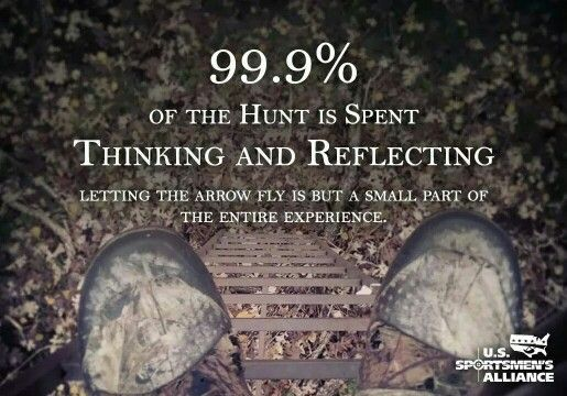 A 99.9% of hunting is spent thinking and reflecting. Letting the arrow fly is put a small part of the entire experience