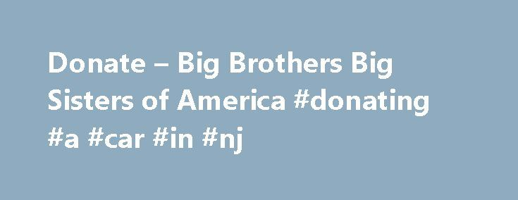 Donate – Big Brothers Big Sisters of America #donating #a #car #in #nj http://zimbabwe.remmont.com/donate-big-brothers-big-sisters-of-america-donating-a-car-in-nj/  # It's not just a donation. It's an investment in a child's future. When you donate online to Big Brothers Big Sisters, you join our cause and directly support children in your community. No matter how little or big the amount, donating can start making a difference in the lives of young people around you. Donating pays…