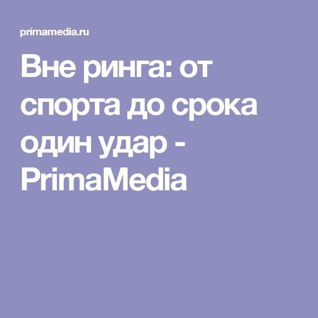 Вне ринга: от спорта до срока один удар - PrimaMedia