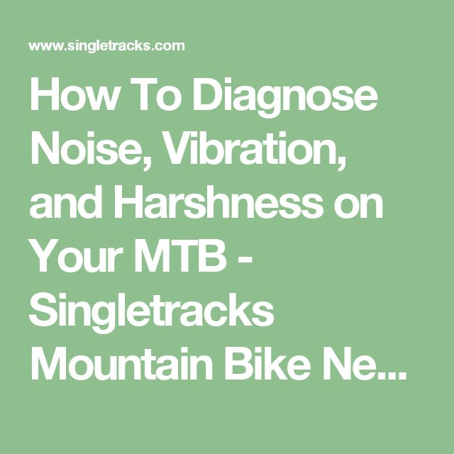 How To Diagnose Noise, Vibration, and Harshness on Your MTB - Singletracks Mountain Bike News