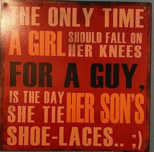 L'unico momento in cui una donna dovrebbe inginocchiarsi per un ragazzo é il giorno in cui allaccerà le scarpe di suo figlio!