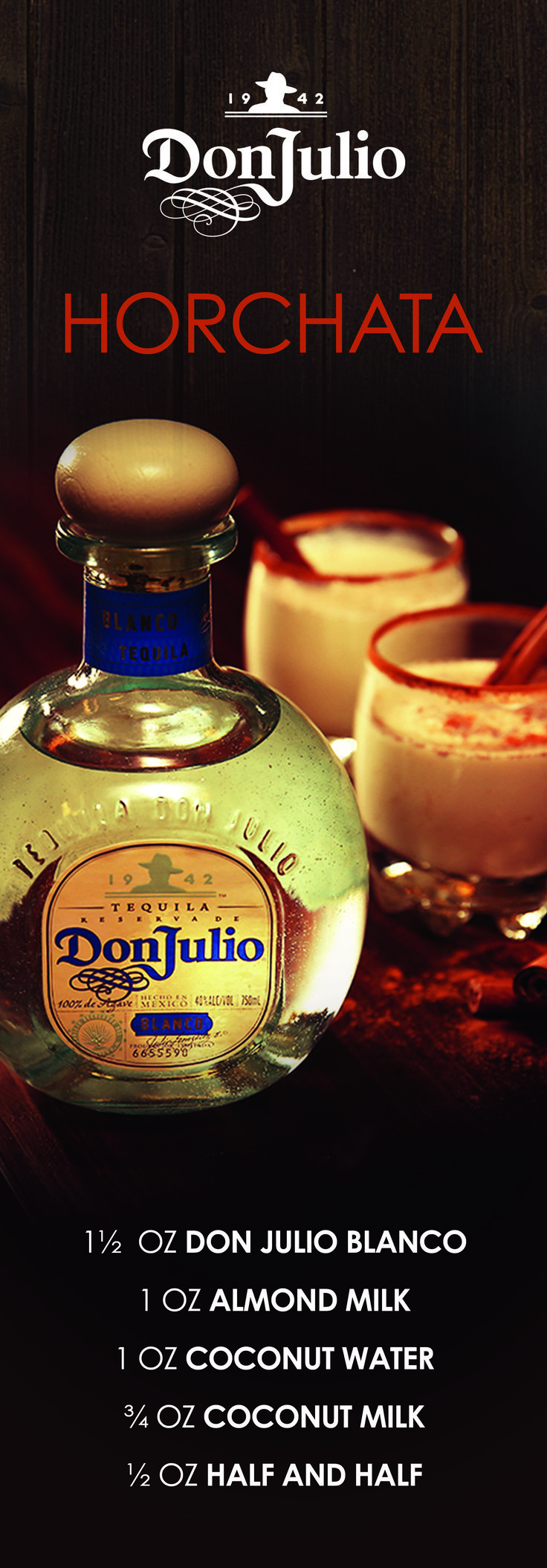Tequila puts a twist on Horchata, the classic Mexican drink. Combine 1½  oz Don Julio Blanco, 1 oz almond milk, 1 oz coconut water, ¾ oz coconut milk, and ½ oz half and half. Strain into cocktail glass and enjoy the Don Julio Horchata with friends.