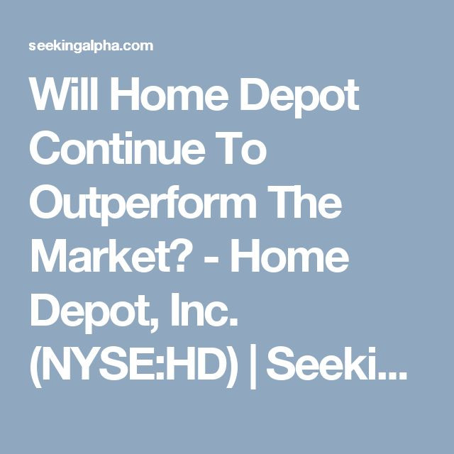Will Home Depot Continue To Outperform The Market? - Home Depot, Inc. (NYSE:HD) | Seeking Alpha
