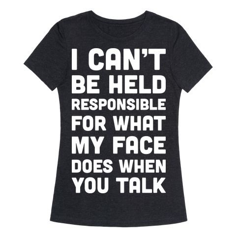 "Show off your sassy side and confident attitude. This sassy design features the text ""I Can't Be Held Responsible For What My Face Does When You Talk"" for those with a sassy attitude, confidence, and uncontrollable RBF. This Weekend Only: 25% Off EVERYTHING Sale happening now through Sunday April 3rd!"