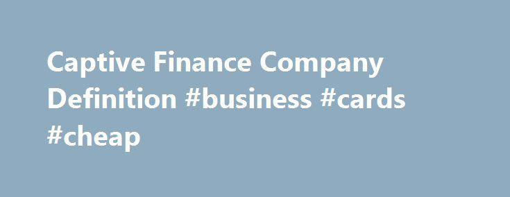 Captive Finance Company Definition #business #cards #cheap http://money.nef2.com/captive-finance-company-definition-business-cards-cheap/  #finance companies # Captive Finance Company What is a 'Captive Finance Company' A captive finance company is a subsidiary whose purpose is to provide financing to customers buying the parent company's product. Captive finance companies can range in size from mid-sized entities to giant firms, depending on the size of the parent company. Their range of…