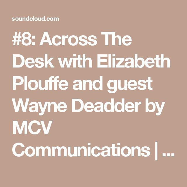 #8: Across The Desk with Elizabeth Plouffe and guest Wayne Deadder by MCV Communications | Free Listening on SoundCloud