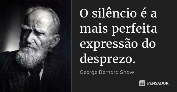 O silêncio é a mais perfeita expressão do desprezo. — George Bernard Shaw