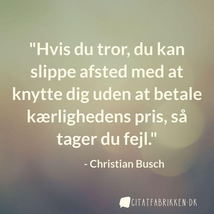 """""""Hvis du tror, du kan slippe afsted med at knytte dig uden at betale kærlighedens pris, så tager du fejl."""" - Christian Busch"""