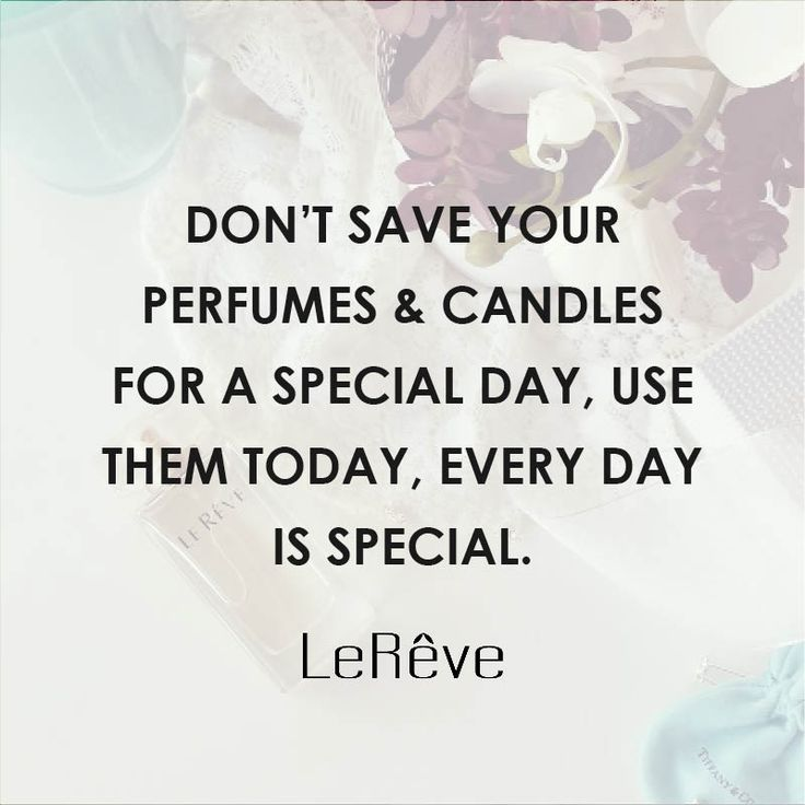 Don't save your perfumes and candles for a special day, use them today, every day is special.