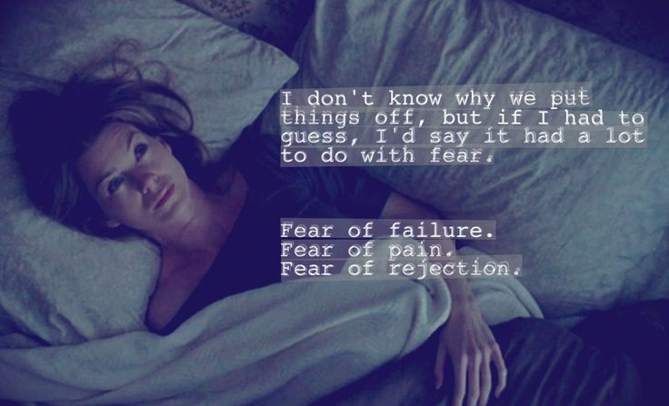 """I don't know why we put things off, but if I has to guess, I'd say it had a lot to do with fear. Fear of failure. Fear of pain. Fear of rejection."" Meredith Grey; Grey's Anatomy quotes"