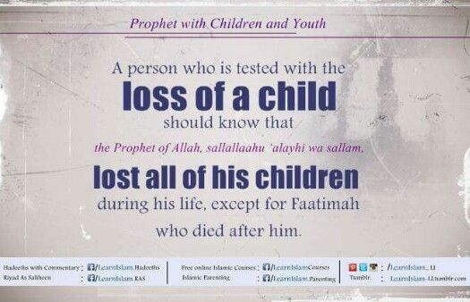 A person who is tested with the loss of a child should know that the Prophet S.A.W., lost all of his children during his life, except for Faatimah who died after him.From his guidance is that he, S.A.W., became sad at their passing away and shed tears, but he, S.A.W., would not say except that which pleases Allah.