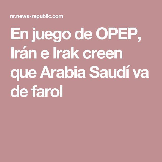 En juego de OPEP, Irán e Irak creen que Arabia Saudí va de farol
