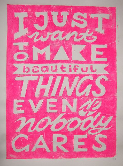 I just want to make beautiful things, even if nobody cares...
