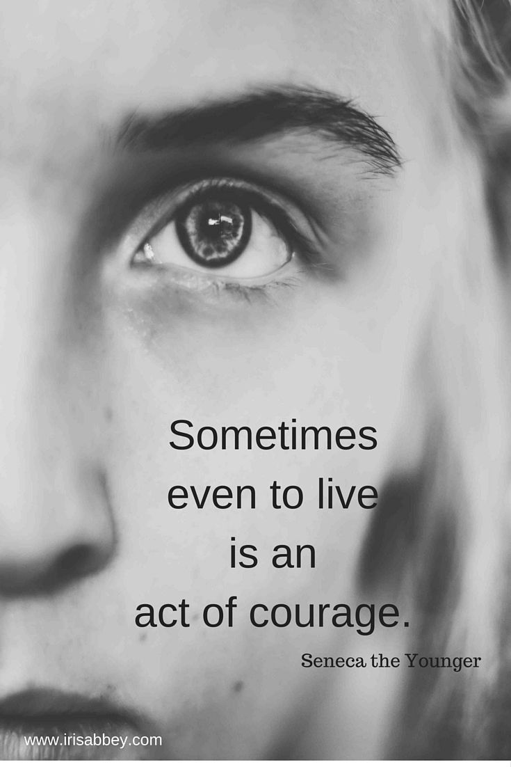 Sometimes even to live is an act of courage. Seneca the Younger, Roman Stoic philosopher, statesman, dramatist. (4 BCE - 65 AD)