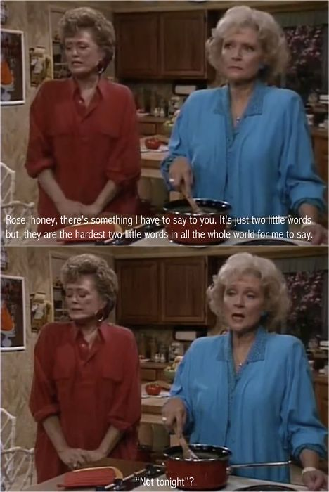 "Blanche: ""Rose, honey, there's something I have to say to you. It's just two little words, but they are the hardest two words in the whole world for me to say.""    Rose: ""Not tonight?"""