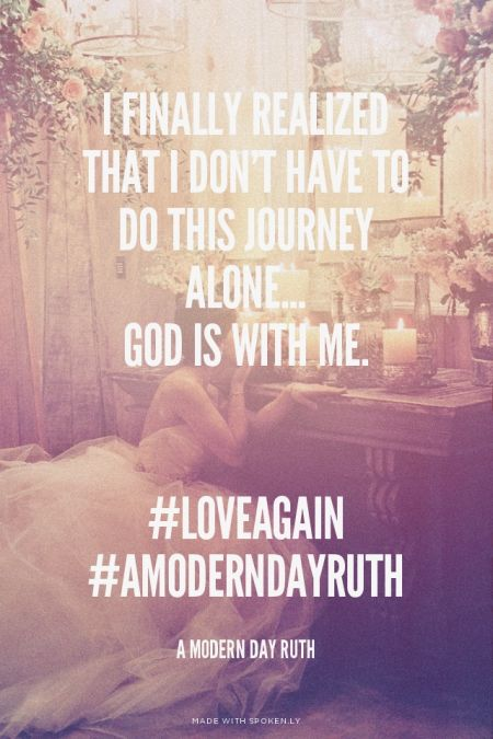 I finally realized that I don't have to do this journey alone... God is with me. #loveagain #AmoderndayRuth - A Modern Day Ruth | Jenny made this with Spoken.ly