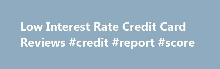 Low Interest Rate Credit Card Reviews #credit #report #score http://credits.remmont.com/low-interest-rate-credit-card-reviews-credit-report-score/  #low interest rate credit cards # Low Interest Rate Credit Card Reviews How to find the credit card offer that is best for you? Welcome to CreditCardsBasics.com! If you are looking for the best credit card deal you've come to…  Read moreThe post Low Interest Rate Credit Card Reviews #credit #report #score appeared first on Credits.