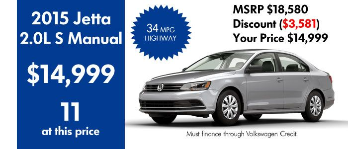 2015 Volkswagen Jetta 2.0L S Manual $14,999. 12 at this price. MSRP $18,580 Discount $3,581 Your Price $14,999. For this Price must finance through Volkswagen Credit. View Jetta inventory at www.peoriavw.com