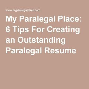 My Paralegal Place: 6 Tips For Creating an Outstanding Paralegal Resume