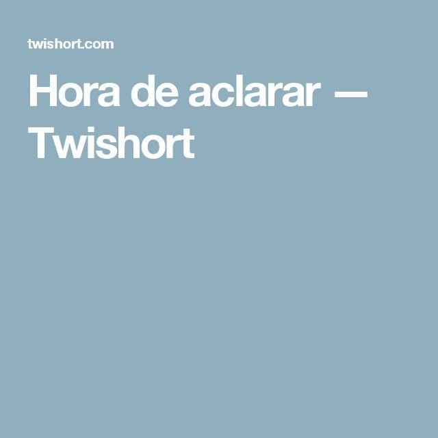 Hora de aclarar  — Twishort