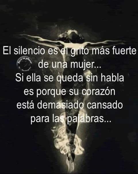 El silencio es el grito más fuerte de una mujer... Si ella se queda sin habla es porque su corazón esta demasiado cansado para las palabras.