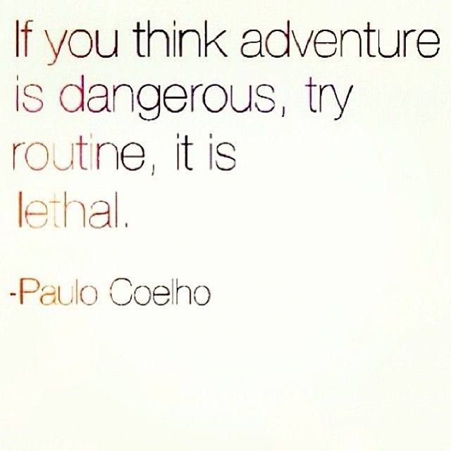 """""""If you think adventure is dangerous, try routine, it is lethal"""" -Paulo Coelho"""