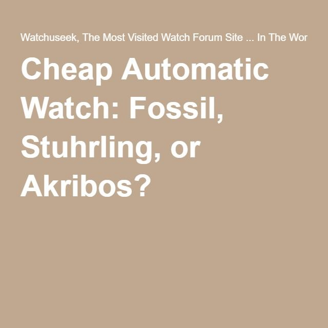 Cheap Automatic Watch: Fossil, Stuhrling, or Akribos?
