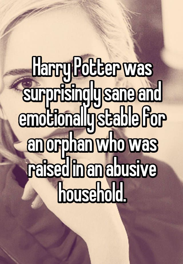 """Harry Potter was surprisingly sane and emotionally stable for an orphan who was raised in an abusive household."""