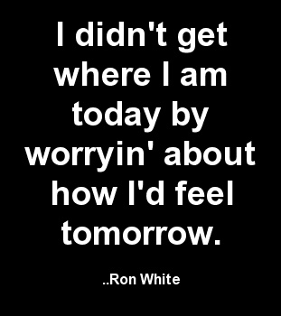 I didn't get where I am today by worryin' about how I'd feel tomorrow. Ron White