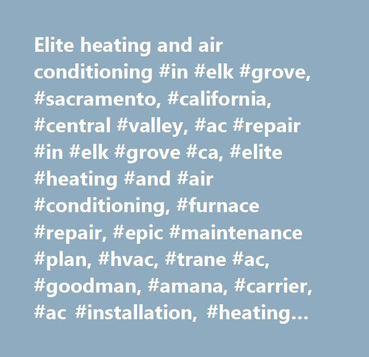 Elite heating and air conditioning #in #elk #grove, #sacramento, #california, #central #valley, #ac #repair #in #elk #grove #ca, #elite #heating #and #air #conditioning, #furnace #repair, #epic #maintenance #plan, #hvac, #trane #ac, #goodman, #amana, #carrier, #ac #installation, #heating #and #air #companies, #air #conditioning #services, #hvac #heating #and #air #conditioning, #hvac #services, #air #repair, #heater #repair, #air #conditioner, #heating #and #cooling…