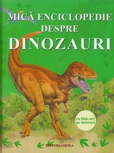 Mica enciclopedie despre dinozauri- Editura Acvila: Vasta: 3+; Care a fost cel mai mare dinozaur? Ce a fost epoca de gheaţă? De ce şi când au dispărut dinozaurii? Aflaţi răspunsul la întrebările de mai sus în această carte accesibilă, cu ilustraţii frumoase, text simplu şi link-uri la website-uri palpitante, recomandate copiilor.