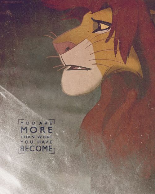 """""""Simba, you have forgotten me.""""  """"No! How could I?""""  """"You have forgotten who you are, and so forgotten me. Look inside yourself, Simba. You are more than what you have become. You must take your place in the Circle of Life.""""  """"How can I go back? I'm not what I used to be.""""  """"Remember who you are. You are my son and the one true king. Remember who you are."""""""