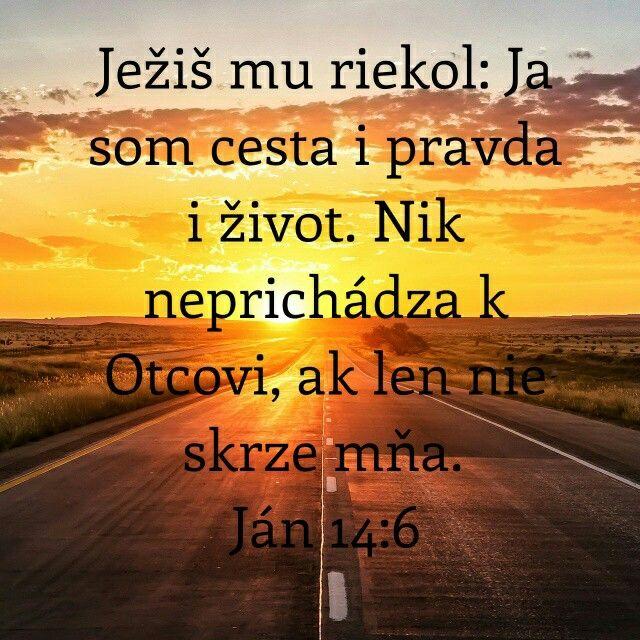 Ježiš mu riekol: Ja som cesta, pravda i život. Nik neprichádza k Otcovi, ak len nie skrze mňa.  Ján 14:6