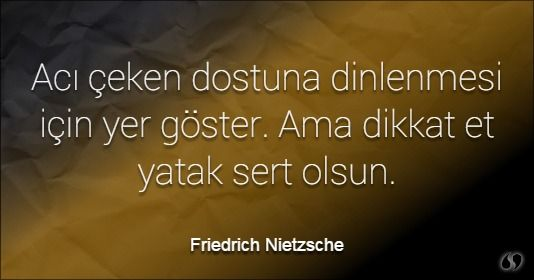 Özlü Sözler | Friedrich Nietzsche Sözleri | Acı çeken  dostuna dinlenmesi için yer göster. Ama dikkat et yatak sert olsun. #acı #acı sözler #üzgün sözler #acılı sözler #aşk acısı sözleri #güzel sözler #aşk sözleri #sözler #en güzel sözler #güzel aşk sözleri #sevgi sözleri #özlü sözler #anlamlı sözler  #sözler #guzel sozler #en güzel aşk sözleri #aşk mesajları #anlamlı güzel sözler #anlamlı sözleri #güzel aşk sözleri #komik sözler #dostluk sözleri