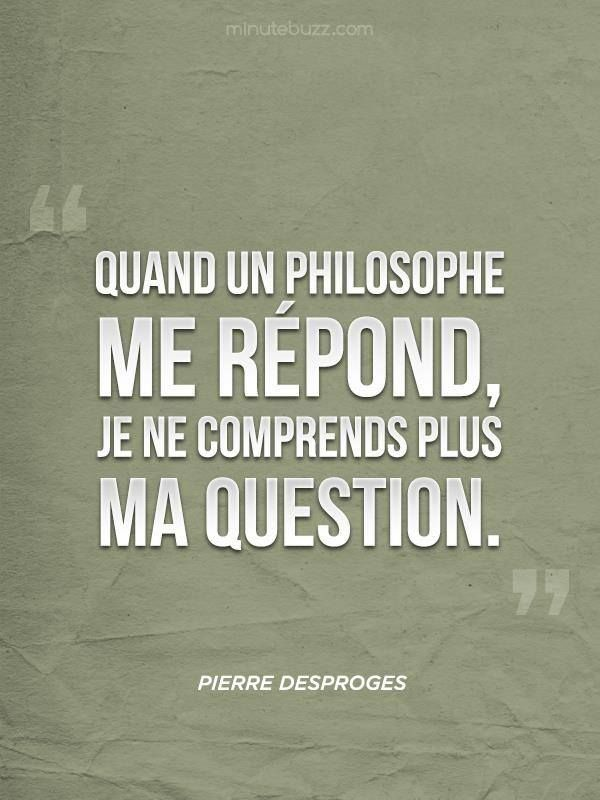 """desproges - Eng:"""" When a philosopher answers me, I do not understand my question anymore."""""""
