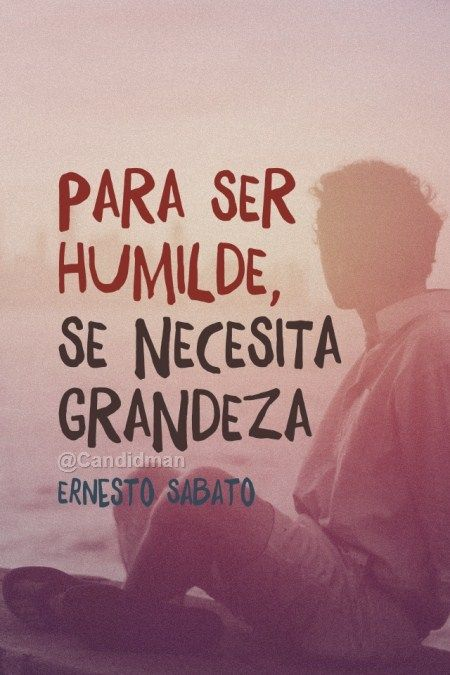 """Para ser #Humilde, se necesita #Grandeza"". #ErnestoSabato #Citas #Frases @candidman"