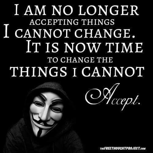 I am no longer accepting things I cannot Change. It is now time to Change the things I cannot accept.
