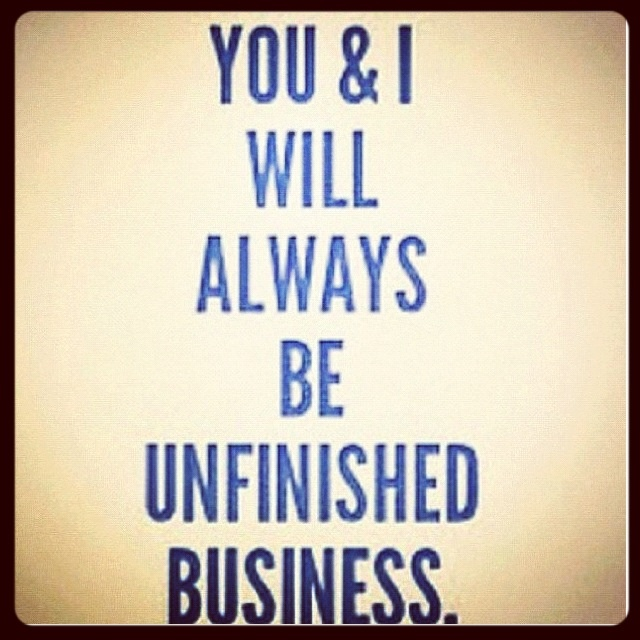 Unfinished business End Of A Relationships Quotes - Business Quotes