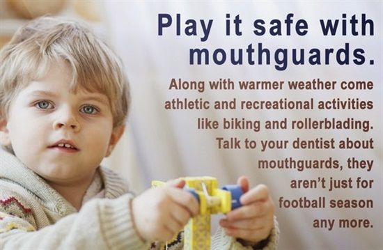 Play it safe with mouthguards. Along with warmer weather come athletic and recreational activities like biking and rollerblading. Talk to your dentist about mouthguards, they aren't just for football season. Dentaltown - Patient Education Ideas