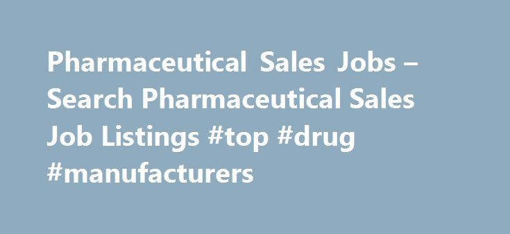 Pharmaceutical Sales Jobs – Search Pharmaceutical Sales Job Listings #top #drug #manufacturers http://pharmacy.remmont.com/pharmaceutical-sales-jobs-search-pharmaceutical-sales-job-listings-top-drug-manufacturers/  #pharmaceutical sales companies # Pharmaceutical Sales Jobs Pharmaceutical Sales Job Overview Pharmaceutical sales representatives are responsible for providing prescription drug information, giving samples to physicians, and monitoring prescriptions written by doctors throughout…