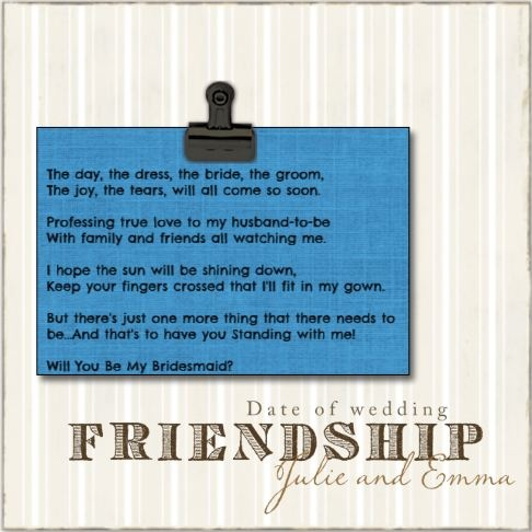 "Bridesmaid gift idea.  Clip a ""Be My Bridesmaid"" poem to one of Rendi's clip frames to give when you ask the question.  After the wedding give your bridesmaid a picture of the two of you together on her wedding day to replace the poem.  www.melissag.rendistyle.com"