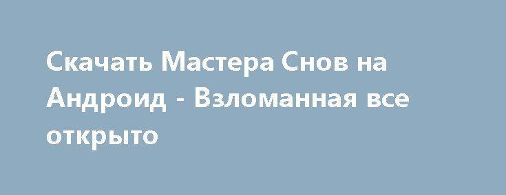 Скачать Мастера Снов на Андроид - Взломанная все открыто http://modz-androider.ru/1042-skachat-mastera-snov-na-android-vzlomannaya-vse-otkryto.html