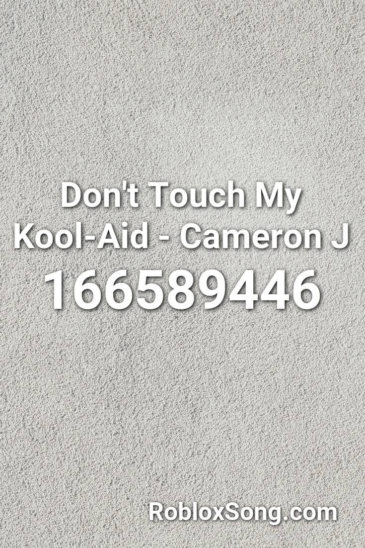 Don T Touch My Kool Aid Cameron J Roblox Id Roblox Music Codes