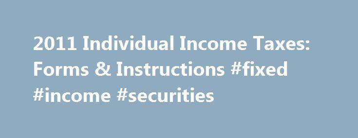 "2011 Individual Income Taxes: Forms & Instructions #fixed #income #securities http://incom.remmont.com/2011-individual-income-taxes-forms-instructions-fixed-income-securities/  #2011 income tax forms # 2011 Individual Income Taxes: Forms, & Instructions All IRS tax forms, instructions, and publications are in the Adobe Acrobat PDF format. All IRS forms, with the exception of the ""Information Returns"" such as W-2s, and 1099's, are now fill-in capable. The IRS recommends that you use the Adobe…"
