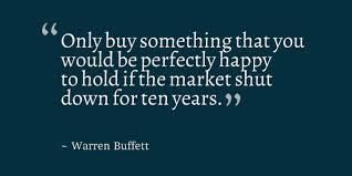"""""""Only buy something that you would be perfectly happy to hold if the market shut down for ten years."""""""