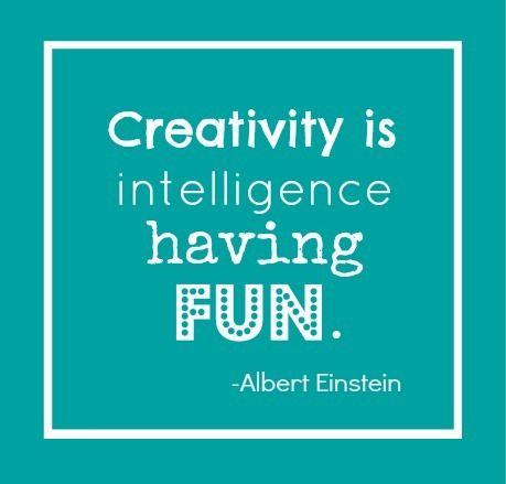 Creativity is intelligence having fun - Albert Einstein.